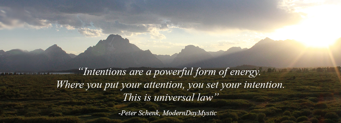 """Intentions are a powerful form of energy. Where you put your attention, you set your intention. This is universal law."" — Peter Schenk, ModernDayMystic"